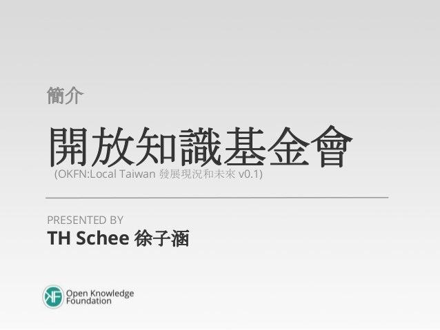 開放知識基金會(OKFN:Local Taiwan 發展現況和未來 v0.1)簡介TH Schee 徐子涵PRESENTED BY
