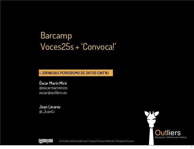 I JORNADAS PERIODISMO DE DATOS (OKFN)Óscar Marín Miró@oscarmarinmirooscar@outliers.esBarcampVoces25s + 'Convoca!'Este trab...