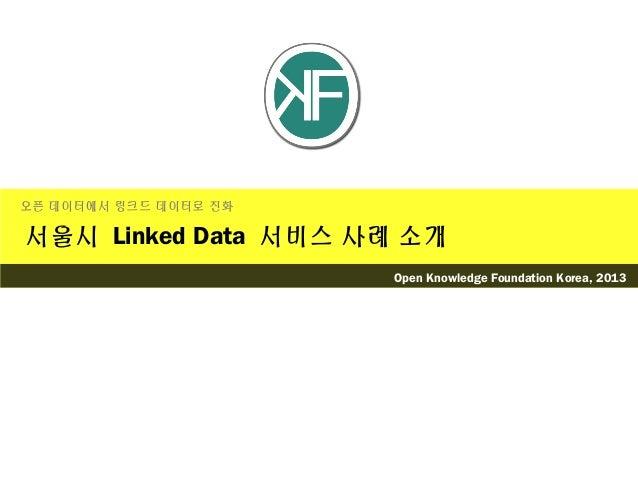 서울시 Linked Data 서비스 사례 소개오픈 데이터에서 링크드 데이터로 진화Open Knowledge Foundation Korea, 2013