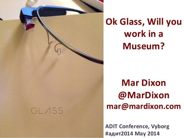 Ok  Glass,  Will  you   work  in  a   Museum?         Mar  Dixon   @MarDixon   mar@mardixon.com...