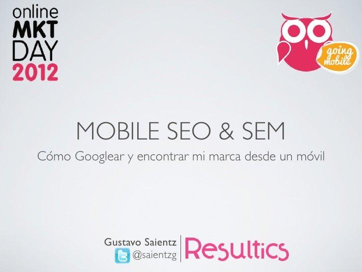 MOBILE SEO & SEMCómo Googlear y encontrar mi marca desde un móvil           Gustavo Saientz                 @saientzg