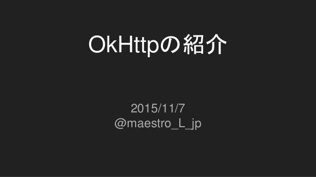 OkHttpの紹介 2015/11/7 @maestro_L_jp