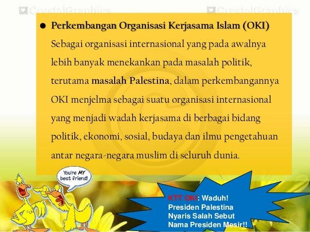 • Disatu sisi, OKI tidak berbeda darilembaga-lembaga politik berkelasdunia seperti PerserikatanBangsa-Bangsa (PBB) atau Li...