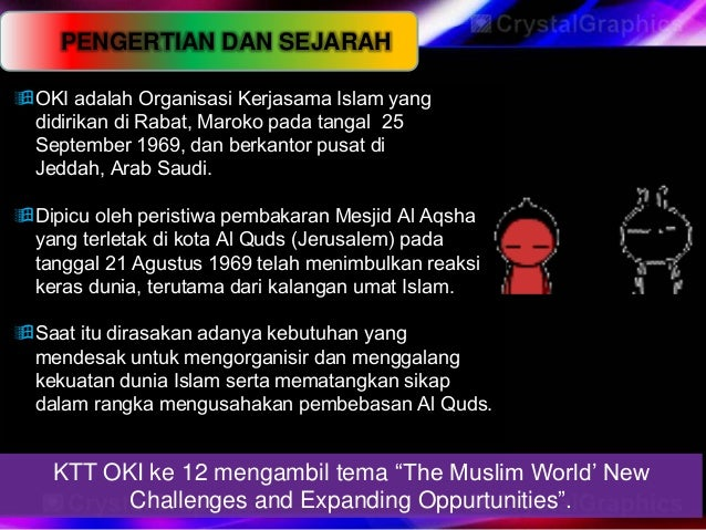 PENGERTIAN DAN SEJARAHOKI adalah Organisasi Kerjasama Islam yangdidirikan di Rabat, Maroko pada tangal 25September 1969, ...