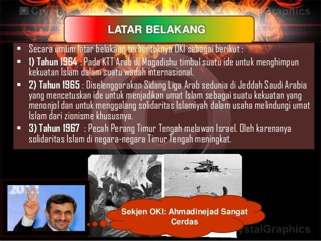 • Secara umum latar belakang terbentuknya OKI sebagai berikut :• 1) Tahun 1964 : Pada KTT Arab di Mogadishu timbul suatu i...