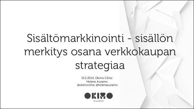 Sisältömarkkinointi - sisällön merkitys osana verkkokaupan strategiaa 13.2.2014, Okimo Clinic Helene Auramo @okimoclinic @...