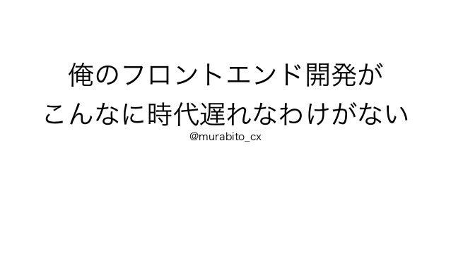俺のフロントエンド開発が こんなに時代遅れなわけがない @murabito_cx