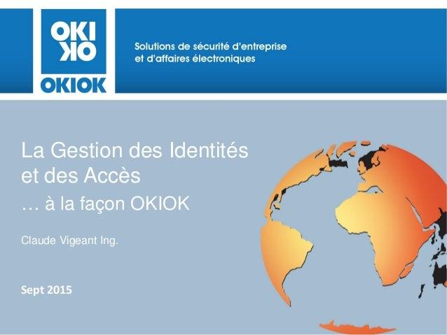 La Gestion des Identités et des Accès … à la façon OKIOK Claude Vigeant Ing. Sept 2015