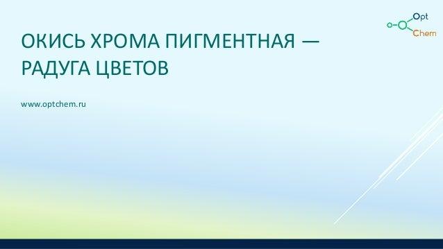 ОКИСЬ ХРОМА ПИГМЕНТНАЯ — РАДУГА ЦВЕТОВ www.optchem.ru