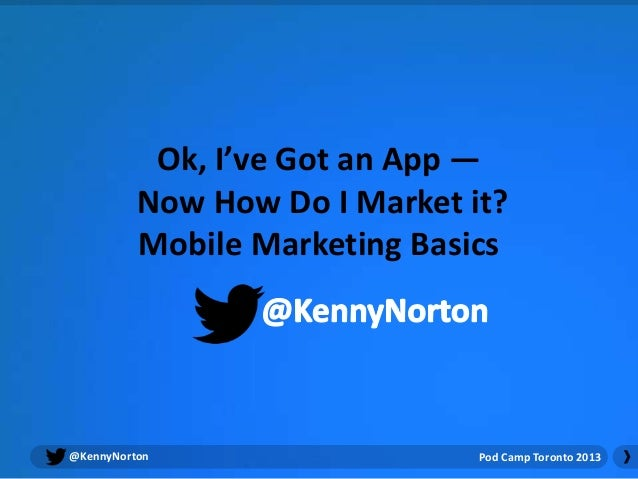 Ok, I've Got an App —          Now How Do I Market it?          Mobile Marketing Basics@KennyNorton                   Pod ...