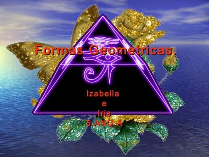 Formas Geometricas.      Izabella          e         Iris      5 ANO A