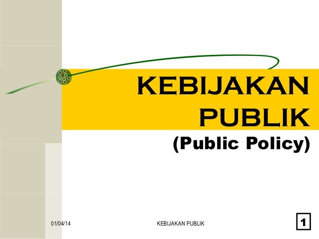 KEBIJAKAN PUBLIK  (Public Policy)  01/04/14  KEBIJAKAN PUBLIK  1