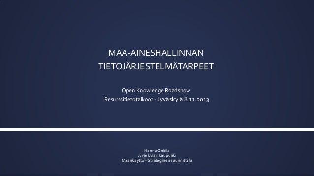 MAA-AINESHALLINNAN TIETOJÄRJESTELMÄTARPEET Open Knowledge Roadshow Resurssitietotalkoot - Jyväskylä 8.11.2013  Hannu Onkil...