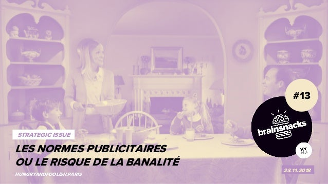 1 LES CODES PUBLICITAIRES OU LE RISQUE DE LA BANALITÉ #13 23.11.2018 HUNGRYANDFOOLISH.PARIS STRATEGIC ISSUE LES NORMES PUB...
