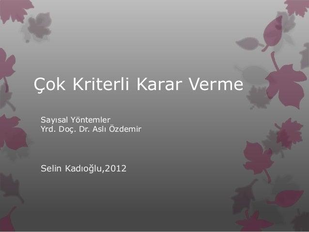 Çok Kriterli Karar VermeSayısal YöntemlerYrd. Doç. Dr. Aslı ÖzdemirSelin Kadıoğlu,2012