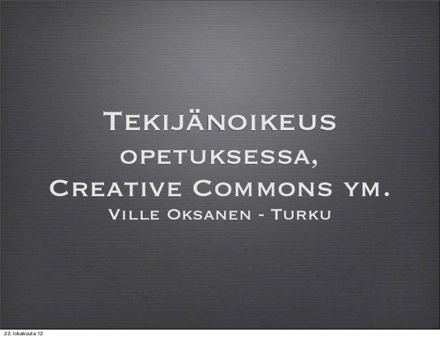 Tekijänoikeus                       opetuksessa,                   Creative Commons ym.                      Ville Oksanen...