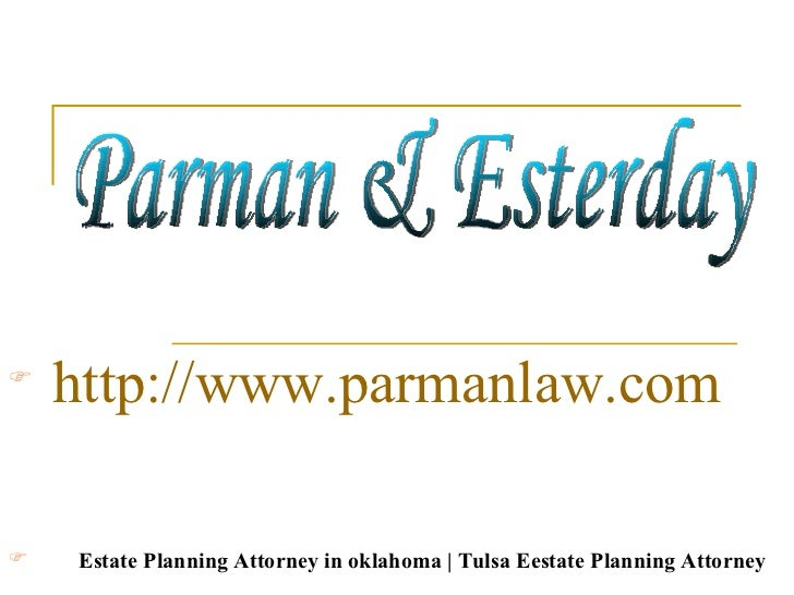 Parman & Esterday <ul><li>http://www.parmanlaw.com </li></ul><ul><li>Estate Planning Attorney in oklahoma | Tulsa Eestate ...