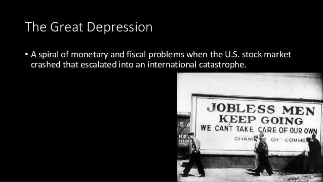 The Great Depression • A spiral of monetary and fiscal problems when the U.S. stock market crashed that escalated into an ...
