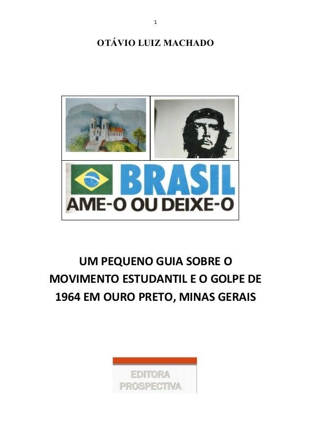 1 OTÁVIO LUIZ MACHADO UM PEQUENO GUIA SOBRE O MOVIMENTO ESTUDANTIL E O GOLPE DE 1964 EM OURO PRETO, MINAS GERAIS