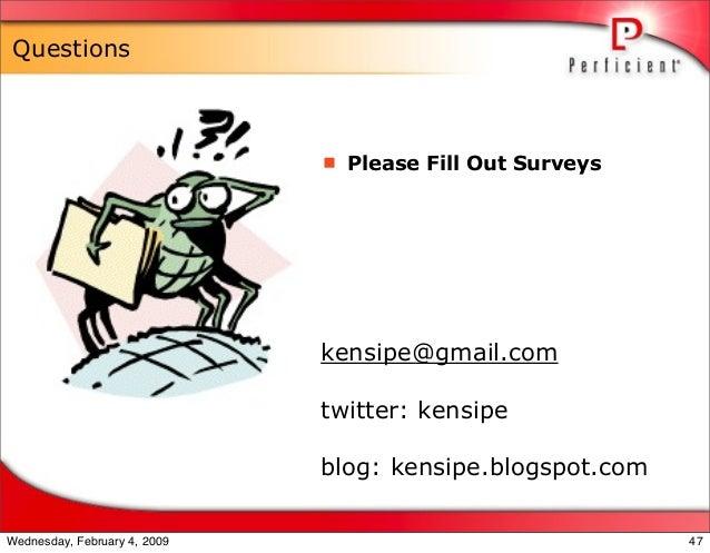 Questions  Please Fill Out Surveys kensipe@gmail.com twitter: kensipe blog: kensipe.blogspot.com 47Wednesday, February 4,...