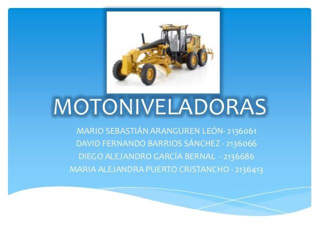 MOTONIVELADORAS MARIO SEBASTIÁN ARANGUREN LEÓN- 2136061 DAVID FERNANDO BARRIOS SÁNCHEZ - 2136066 DIEGO ALEJANDRO GARCÍA BE...