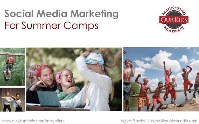 Social Media Marketing For Summer Camps www.ourkidsmedia.com/marketing Agnes Stawicki   agnes@ourkidsmedia.com