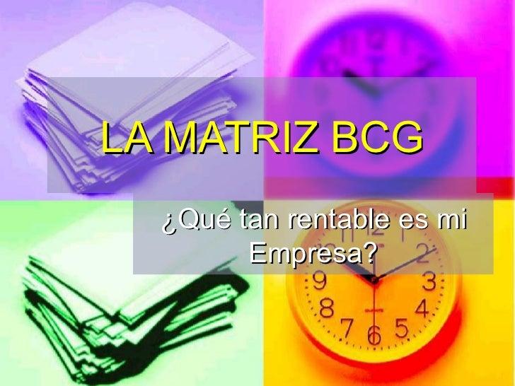 LA MATRIZ BCG ¿Qué tan rentable es mi Empresa?