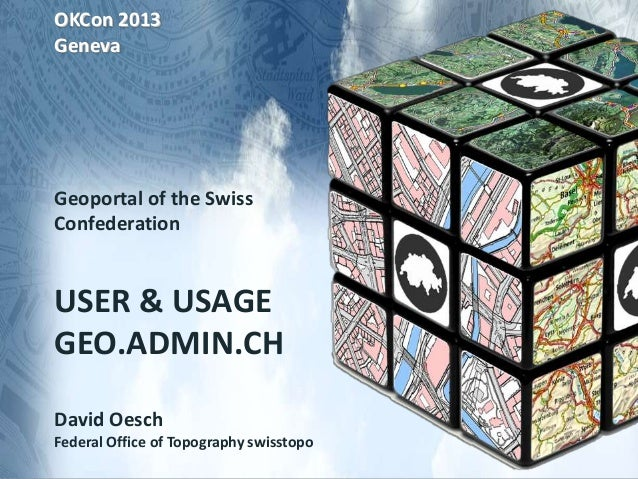 OKCon 2013 Geneva Geoportal of the Swiss Confederation USER & USAGE GEO.ADMIN.CH David Oesch Federal Office of Topography ...