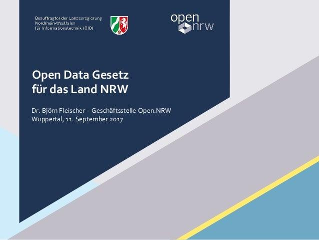 Open Data Gesetz für das Land NRW Dr. Björn Fleischer – Geschäftsstelle Open.NRW Wuppertal, 11. September 2017