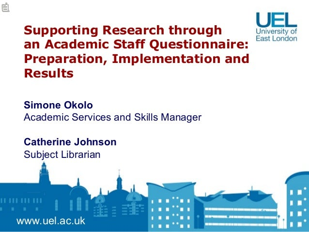 Supporting Research through an Academic Staff Questionnaire: Preparation, Implementation and Results www.uel.ac.uk Simone ...