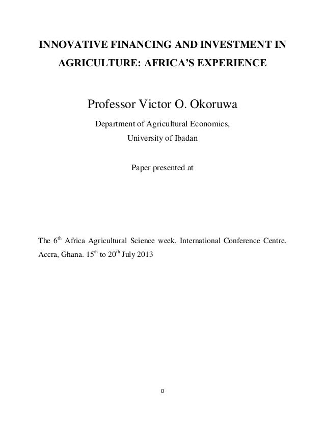 0 INNOVATIVE FINANCING AND INVESTMENT IN AGRICULTURE: AFRICA'S EXPERIENCE Professor Victor O. Okoruwa Department of Agricu...