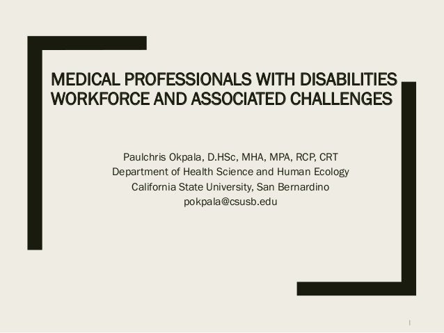 MEDICAL PROFESSIONALS WITH DISABILITIES WORKFORCE AND ASSOCIATED CHALLENGES Paulchris Okpala, D.HSc, MHA, MPA, RCP, CRT De...