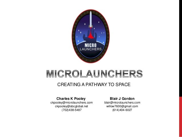 CREATING A PATHWAY TO SPACE Charles K Pooley ckpooley@microlaunchers.com ckpooley@sbcglobal.net (702)438-5487 Blair J Gord...