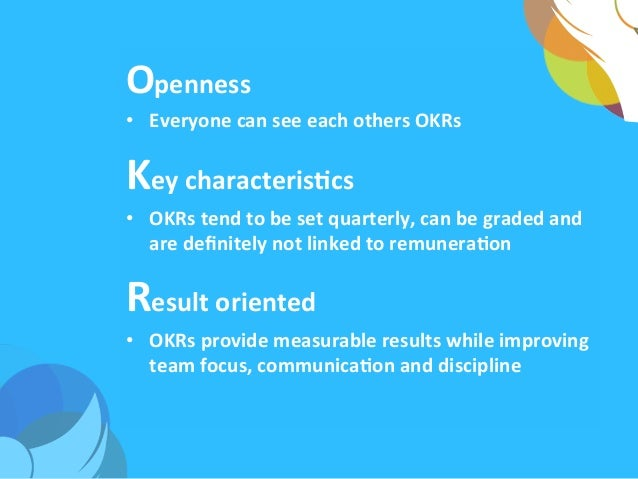Openness   • Everyone  can  see  each  others  OKRs   Key  characterisAcs   • OKRs  tend  to  be...