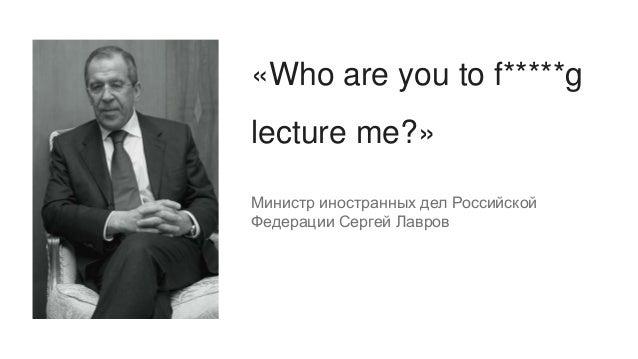 «Who are you to f*****g lecture me?» Министр иностранных дел Российской Федерации Сергей Лавров