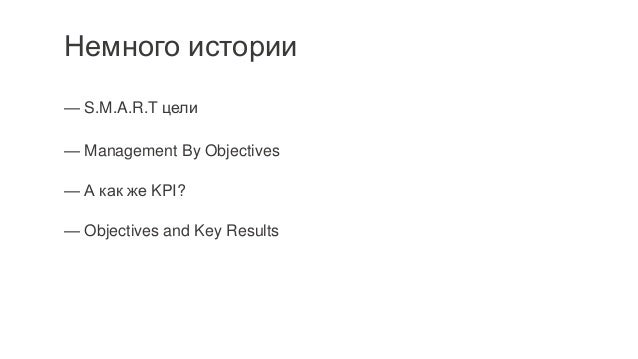 Немного истории — S.M.A.R.T цели — Management By Objectives — А как же KPI? — Objectives and Key Results Specific (конкрет...