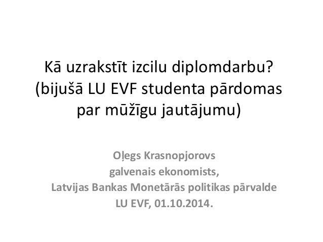 Kā uzrakstīt izcilu diplomdarbu?  (bijušā LU EVF studenta pārdomas  par mūžīgu jautājumu)  Oļegs Krasnopjorovs  galvenais ...