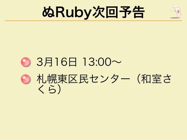 ぬRuby次回予告  3⽉16⽇�13:00〜 札幌東区⺠センター(和室さ くら)