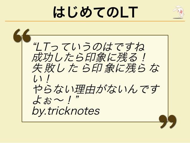 """はじめてのLT """"LTっていうのはですね 成功したら印象に残る! 失 敗し た ら印 象に残ら な い! やらない理由がないんです よぉ〜!"""" by.tricknotes"""