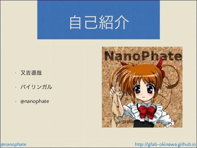 自己紹介  •  又吉直哉  •  バイリンガル  •  @nanophate  @nanophate  http://gfab-okinawa.github.io