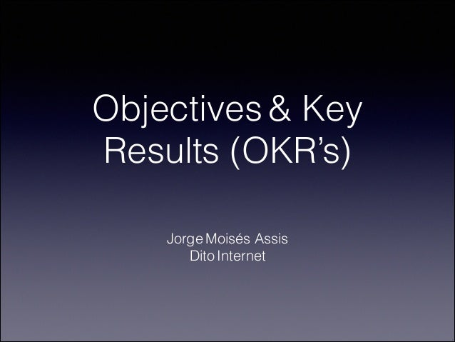 Objectives & Key Results (OKR's) Jorge Moisés Assis Dito Internet