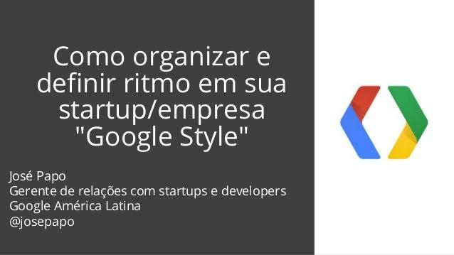 """Como organizar e definir ritmo em sua startup/empresa """"Google Style"""" José Papo Gerente de relações com startups e develope..."""
