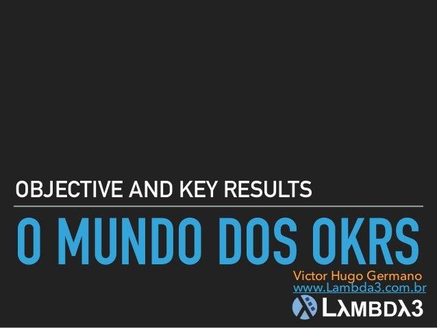 O MUNDO DOS OKRS OBJECTIVE AND KEY RESULTS Victor Hugo Germano www.Lambda3.com.br