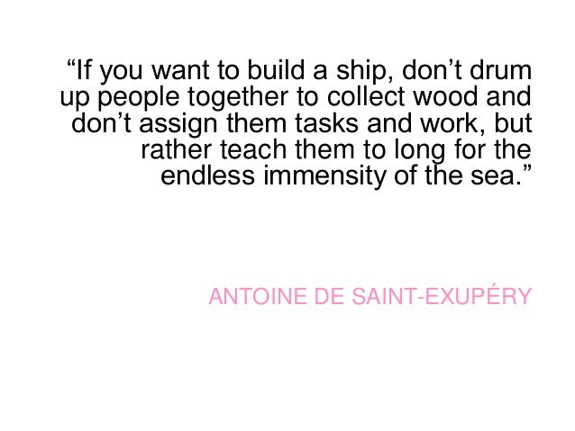 """""""If you want to build a ship, don't drum up people together to collect wood and don't assign them tasks and work, but rath..."""