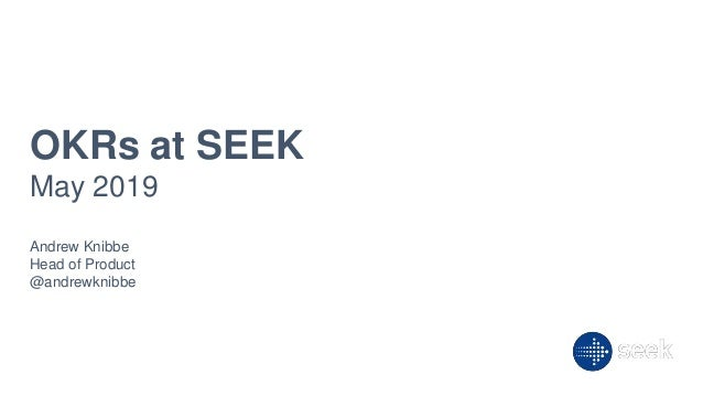 OKRs at SEEK May 2019 Andrew Knibbe Head of Product @andrewknibbe