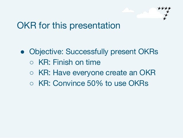 ● Objective: Successfully present OKRs ○ KR: Finish on time ○ KR: Have everyone create an OKR ○ KR: Convince 50% to use OK...
