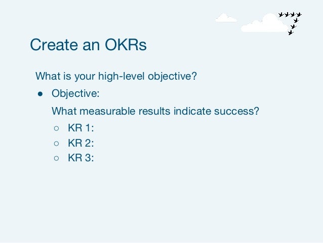 What is your high-level objective? ● Objective: What measurable results indicate success? ○ KR 1: ○ KR 2: ○ KR 3: Create a...