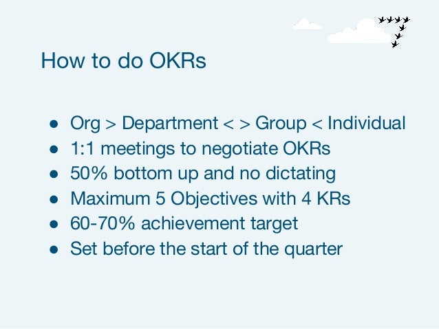 ● Org > Department < > Group < Individual ● 1:1 meetings to negotiate OKRs ● 50% bottom up and no dictating ● Maximum 5 Ob...