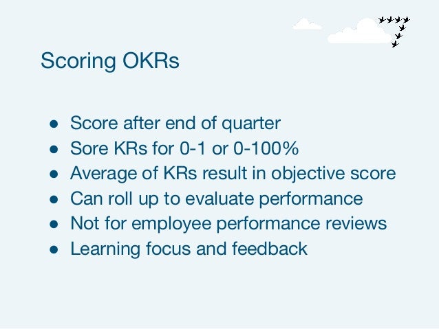 ● Score after end of quarter ● Sore KRs for 0-1 or 0-100% ● Average of KRs result in objective score ● Can roll up to eval...