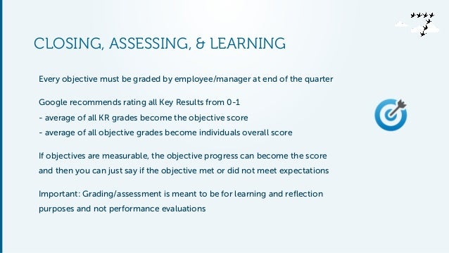 CLOSING, ASSESSING, & LEARNING Every objective must be graded by employee/manager at end of the quarter Google recommends ...
